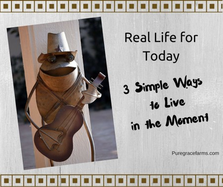 Real Life for Today: 3 Simple Ways to Live in the Moment